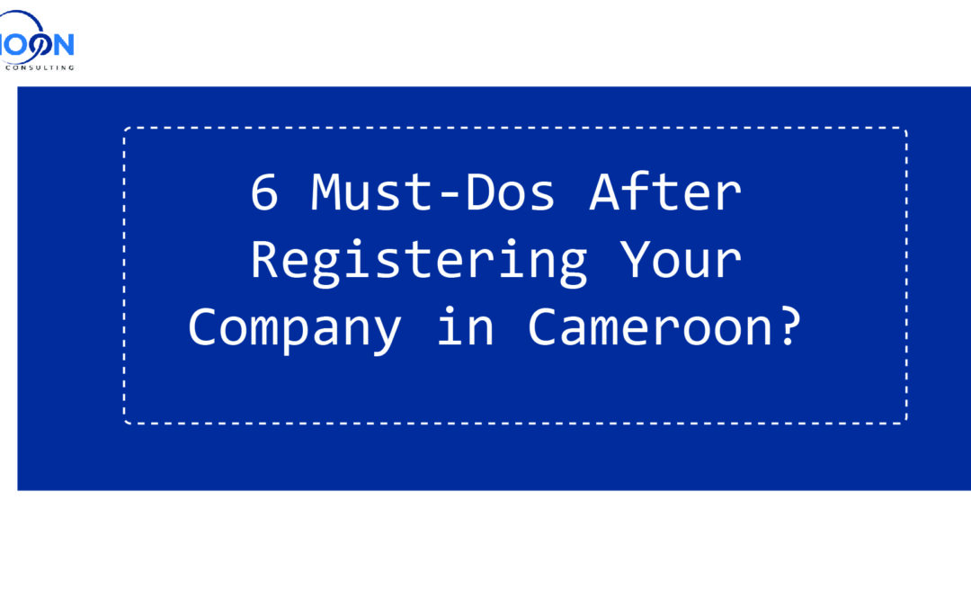6 Must-Dos after Registering Your company in Cameroon